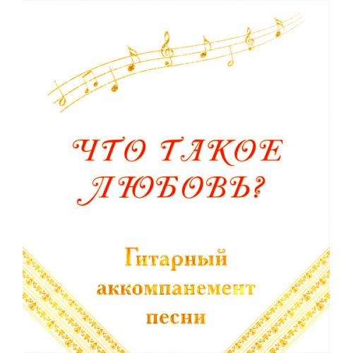 Гитарный аккомпанемент песни «ЧТО ТАКОЕ ЛЮБОВЬ?»