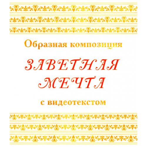 Образная композиция *ЗАВЕТНАЯ МЕЧТА*, с видеотекстом. DVD