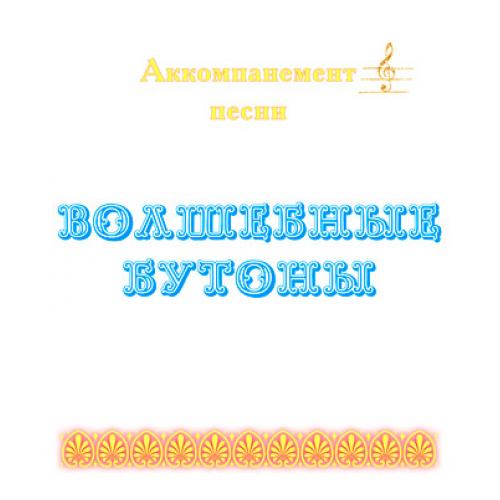 Аккомпанемент песни *ВОЛШЕБНЫЕ БУТОНЫ* (выпуск 2)