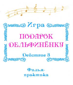 Фильм-практика ИГРА *Подарок Дельфинёнку*. Действие 3