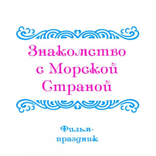 Фильм-праздник «ЗНАКОМСТВО С МОРСКОЙ СТРАНОЙ»