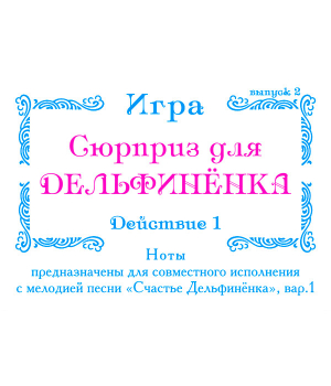 Комплект открыток. Нотное приложение 1 к CD Мелодия песни *СЧАСТЬЕ ДЕЛЬФИНЁНКА* (выпуск 2)