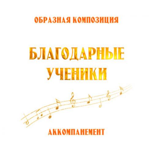 Аккомпанемент композиции *БЛАГОДАРНЫЕ УЧЕНИКИ*. CD