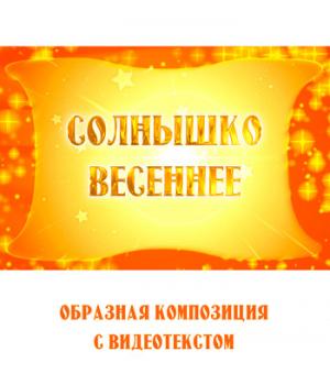 Образная композиция *СОЛНЫШКО ВЕСЕННЕЕ* (выпуск 2), с видеотекстом. DVD