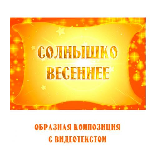 Образная композиция *СОЛНЫШКО ВЕСЕННЕЕ* (выпуск 2), с видеотекстом. FullHD