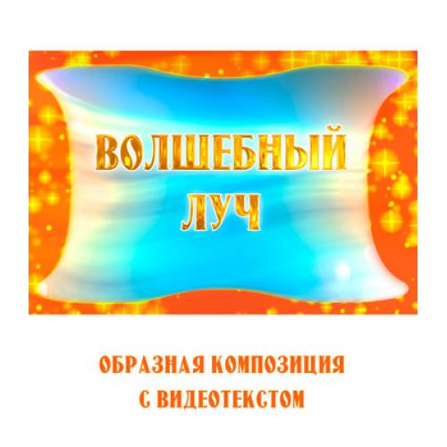 Образная композиция «ВОЛШЕБНЫЙ ЛУЧ» (выпуск 2), с видеотекстом. FullHD