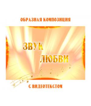 Образная композиция *ЗВУК ЛЮБВИ* (выпуск 2), с видеотекстом. FullHD