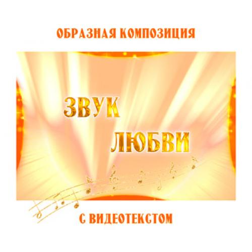Образная композиция «ЗВУК ЛЮБВИ» (выпуск 2), с видеотекстом. FullHD