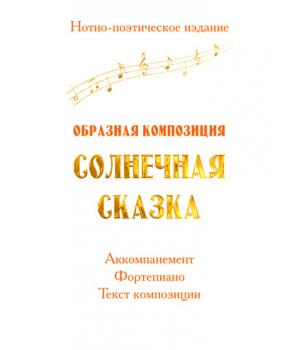 Нотно-поэтическое издание *Образная композиция СОЛНЕЧНАЯ СКАЗКА*
