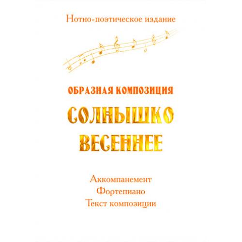 Нотно-поэтическое издание *Образная композиция СОЛНЫШКО ВЕСЕННЕЕ*