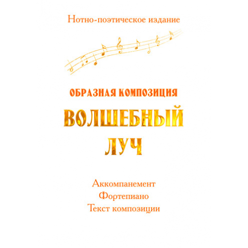 Нотно-поэтическое издание *Образная композиция ВОЛШЕБНЫЙ ЛУЧ*