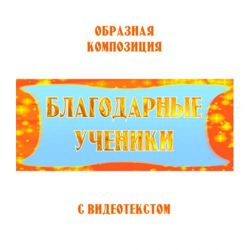 Образная композиция *БЛАГОДАРНЫЕ УЧЕНИКИ*, с видеотекстом, выпуск 2. FullHD