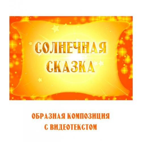 Образная композиция «СОЛНЕЧНАЯ СКАЗКА» (выпуск 2), с видеотекстом. FullHD