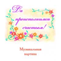 Музыкальная картина «ДА ПРЕИСПОЛНИМСЯ СЧАСТЬЕМ!»