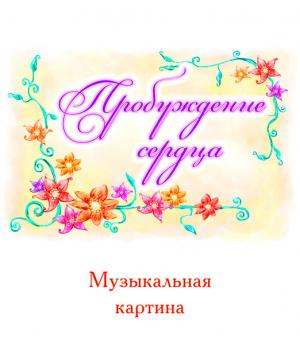 Музыкальная картина *ПРОБУЖДЕНИЕ СЕРДЦА*. CD